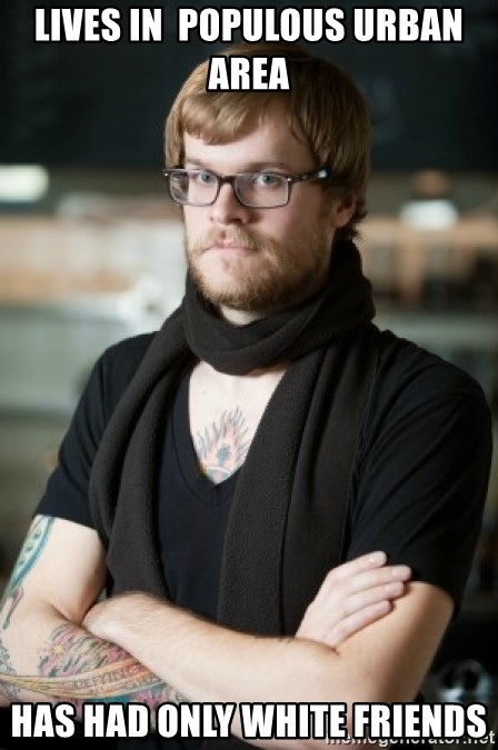 hipster Barista - LIves in  populous urban area  Has had only white friends