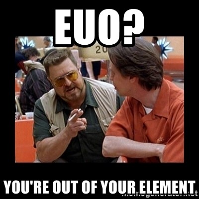 walter sobchak - EUO? you're out of your element