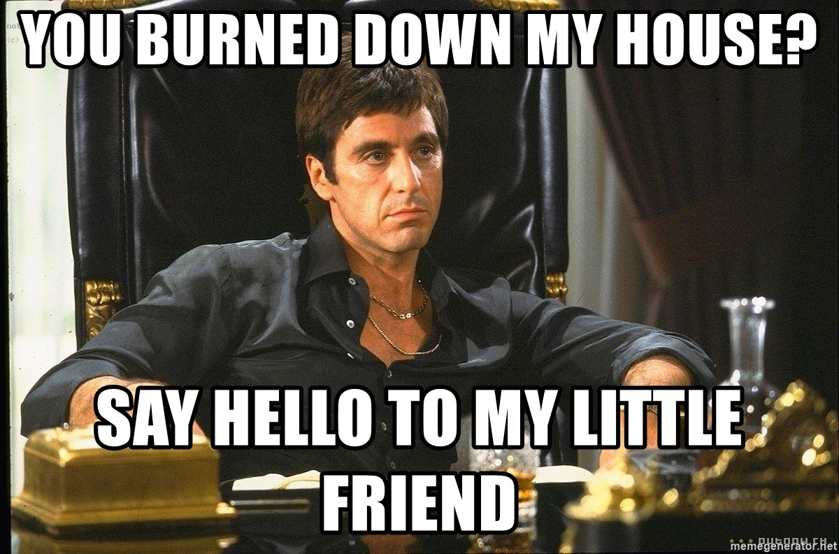 Scarface - You burned down my house? SAY HELLO TO MY LITTLE FRIEND