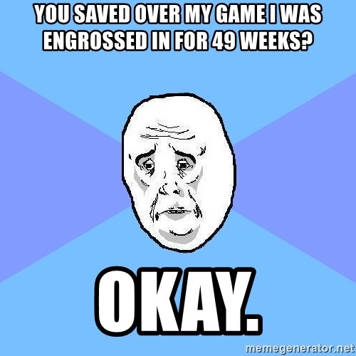 Okay Guy - You saved over my game i was engrossed in for 49 weeks? okay.