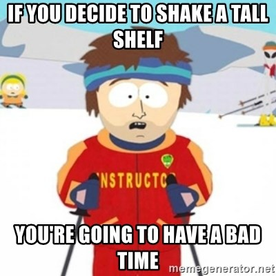 Bad time ski instructor 1 - if you decide to shake a tall shelf you're going to have a bad time