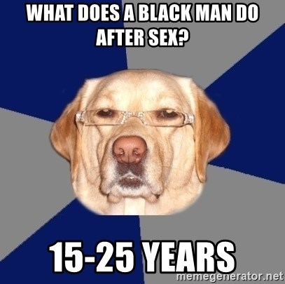 Racist Dog - what does a black man do after sex? 15-25 years