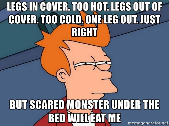 Futurama Fry - LEGS IN COVER. TOO HOT. LEGS OUT OF COVER. TOO cold. One leg out. Just right BUt Scared monster under the bed will eat me