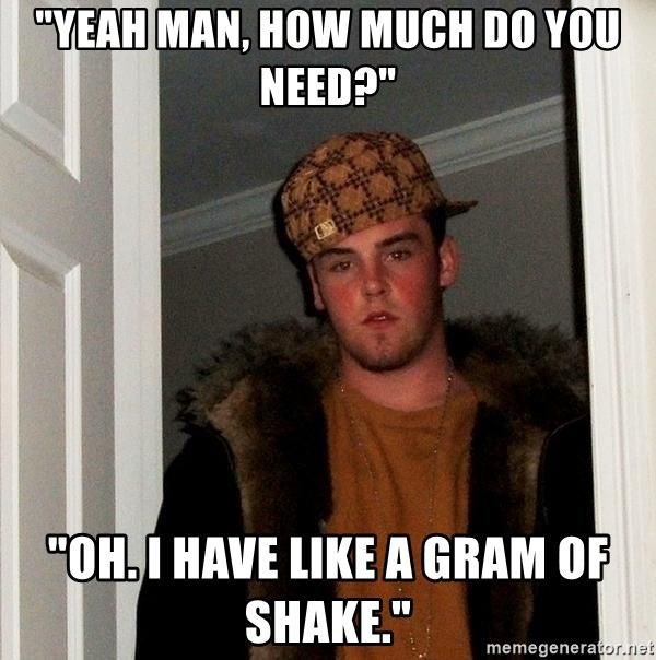 """Scumbag Steve - """"Yeah man, how much do you need?"""" """"Oh. I have like a gram of shake."""""""