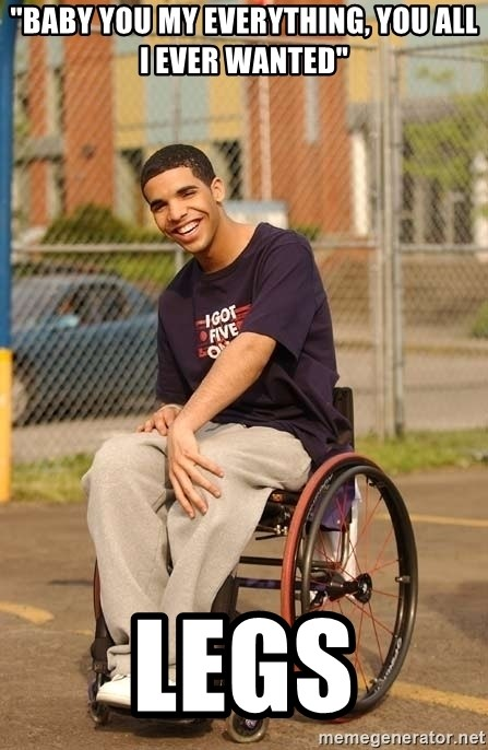 """Drake Wheelchair - """"baby you my everything, you all i ever wanted"""" legs"""