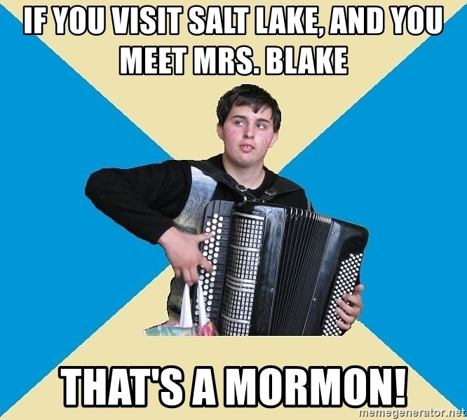 X The Musical Student X - If you visit salt lake, and you meet mrs. Blake That's a mormon!