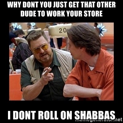 walter sobchak - Why dont you Just get that other dude to work your store I dont roll on shabbas