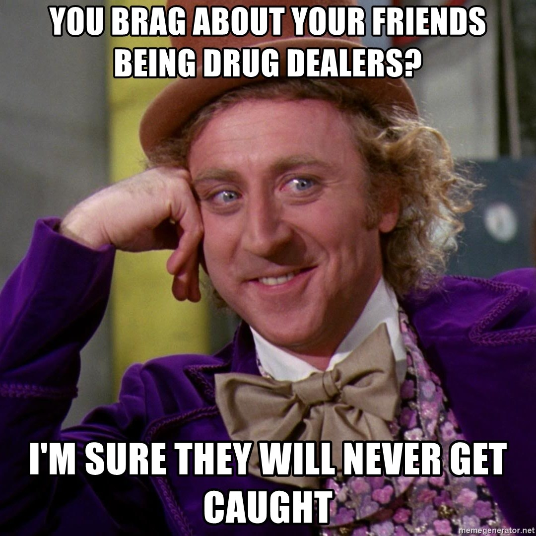 You brag about your friends being drug dealers? I'm sure they will