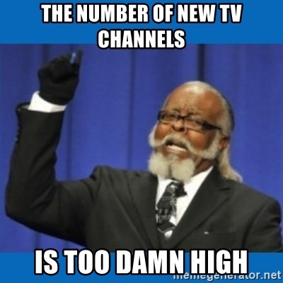 Too damn high - The number of new tv channels is too damn high