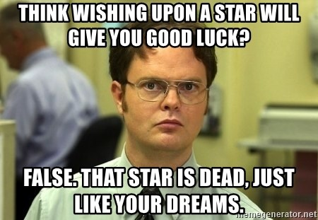 Dwight Schrute - Think wishing upon a star will give you good luck? False. That star is dead, just like your dreams.
