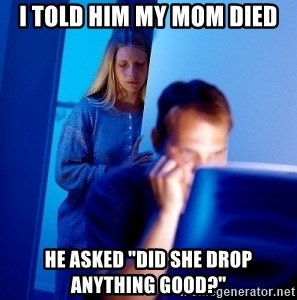 "Internet Husband - i told him my mom died he asked ""Did she drop anything good?"""
