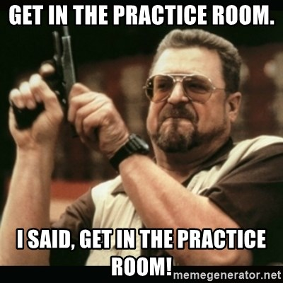 am i the only one around here - Get in the practice room. I said, GET IN THE PRACTICE ROOM!