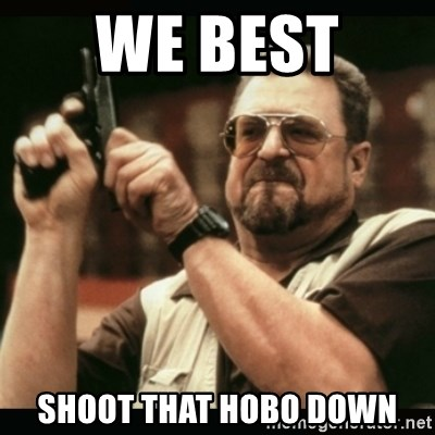 am i the only one around here - we best  shoot that hobo down
