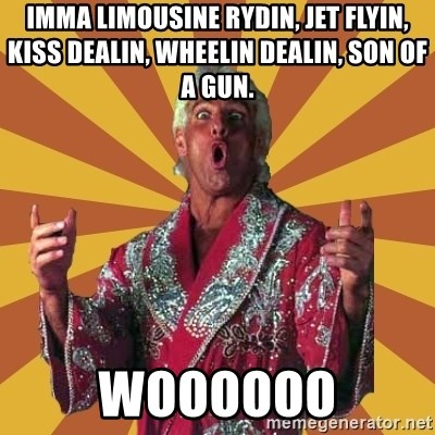 Ric Flair - IMMA Limousine rydin, Jet Flyin, Kiss Dealin, Wheelin Dealin, Son of A Gun.  WOOOOOO