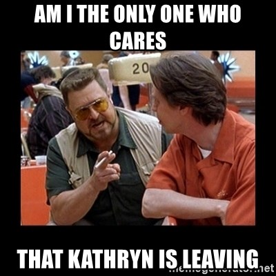 walter sobchak - Am i the only one who CARES That kathryn is leaving