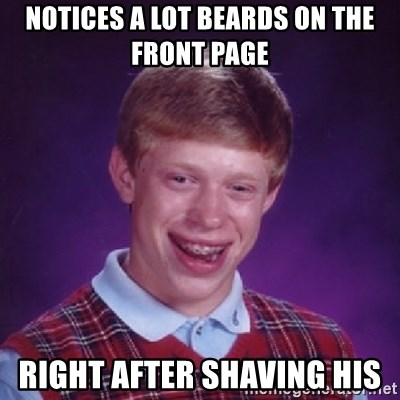 Bad Luck Brian - Notices a lot beards on the front page right after shaving his