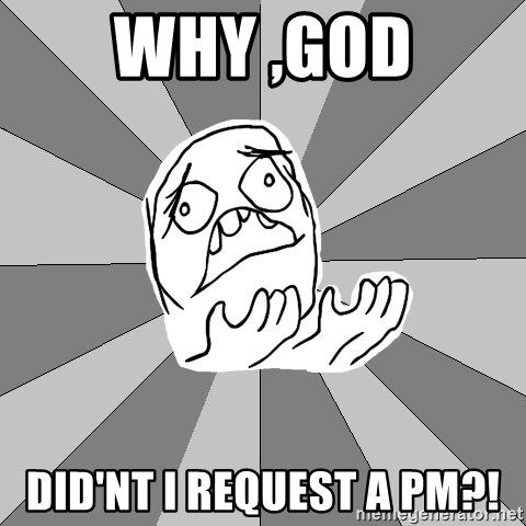 Whyyy??? - Why ,God did'nt i request a pm?!