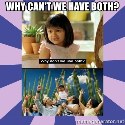 Why don't we use both girl - Why can't we have both?