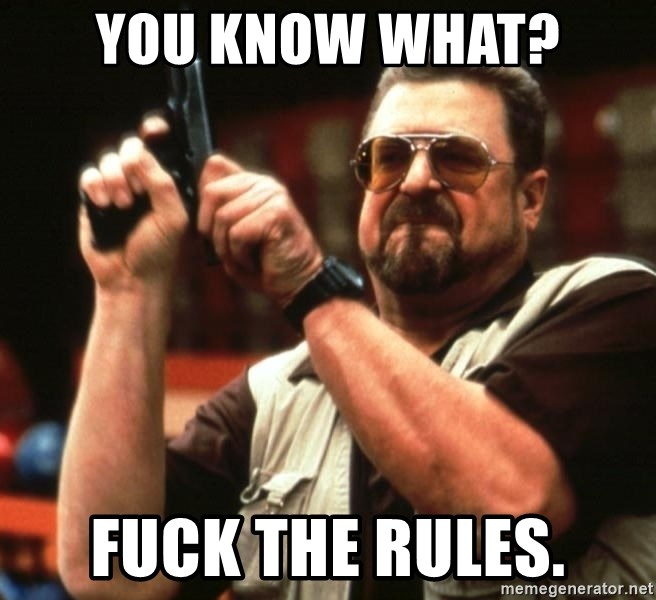 Big Lebowski - You know what? Fuck the rules.