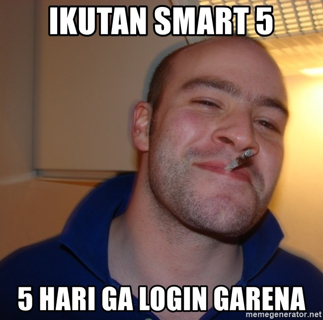 IKUTAN SMART 5 5 HARI GA LOGIN GARENA - Good Guy Greg | Meme Generator