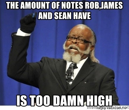 The tolerance is to damn high! - THE AMOUNT OF NOTES ROB,JAMES AND SEAN HAVE IS TOO DAMN HIGH