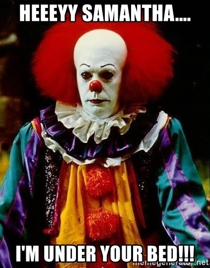 it clown stephen king - HeeeYy Samantha.... I'm under your bed!!!