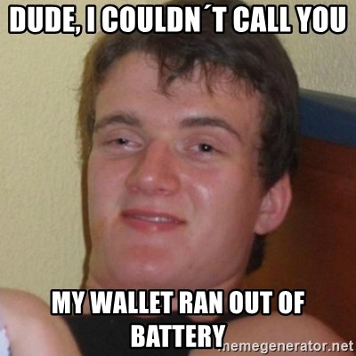 Really highguy - Dude, i couldn´t call you my wallet ran out of battery