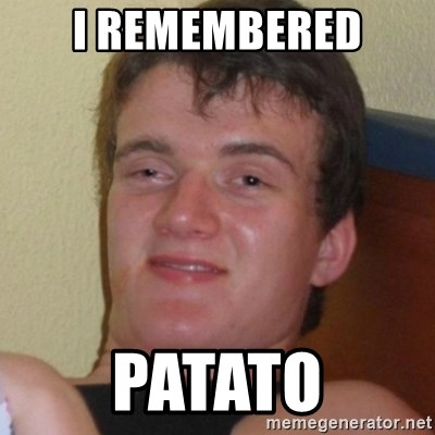 Really highguy - i remembered Patato