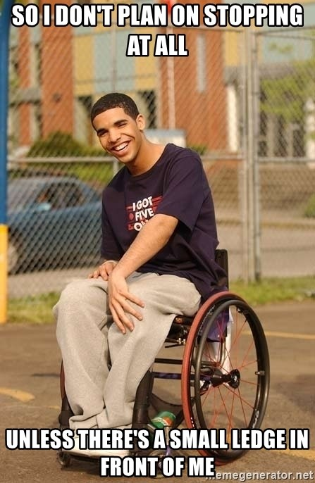 Drake Wheelchair - So I don't plan on stopping at all unless there's a small ledge in front of me