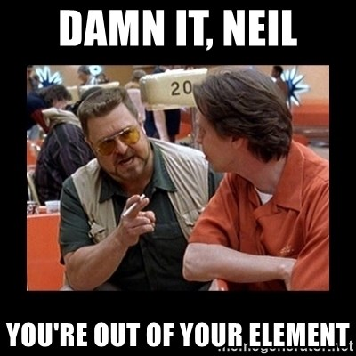 walter sobchak - DAMN IT, Neil you're out of your element