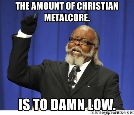 The tolerance is to damn high! - the amount of Christian metalcore. is to damn low.