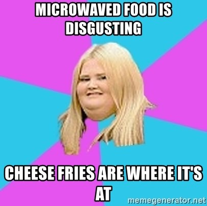 Fat Girl - microwaved food is disgusting cheese fries are where it's at