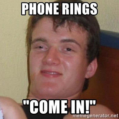 "Really highguy - Phone rings ""come in!"""