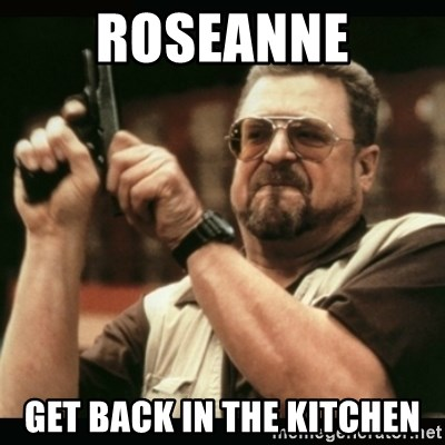 am i the only one around here - roseanne get back in the kitchen