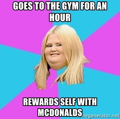 Fat Girl - goes to the gym for an hour rewards self with mcdonalds