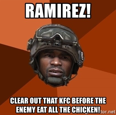 Ramirez do something - ramirez! clear out that kfc before the enemy eat all the chicken!