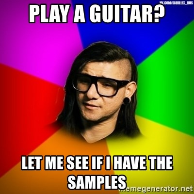 Advice Skrillex - PLAY A GUITAR? LET ME SEE IF I HAVE THE SAMPLES