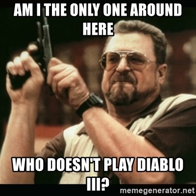 am i the only one around here - am i the only one around here who doesn't play diablo iii?
