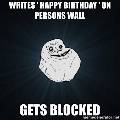 Forever Alone - Writes ' Happy birthday ' on persons wall gets blocked