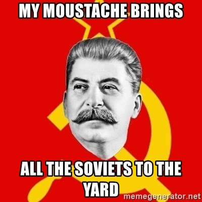 Stalin Says - My moustache brings all the soviets to the yard
