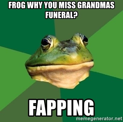Foul Bachelor Frog - frog why you miss grandmas funeral? fapping
