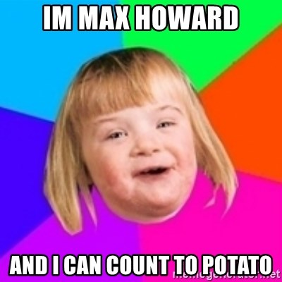 I can count to potato - Im max howard and i can count to potato