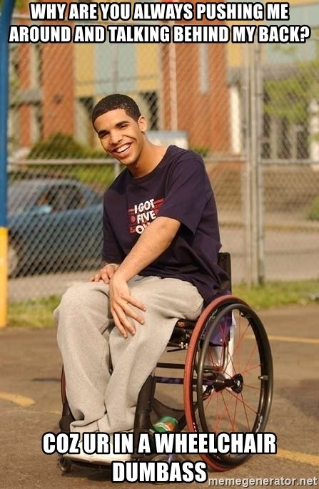Drake Wheelchair - Why are you always pushing me around and talking behind my back? coz ur in a wheelchair dumbass