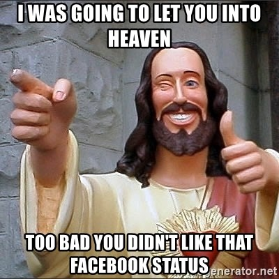 jesus says - I was going to let you into heaven too bad you didn't like that Facebook status