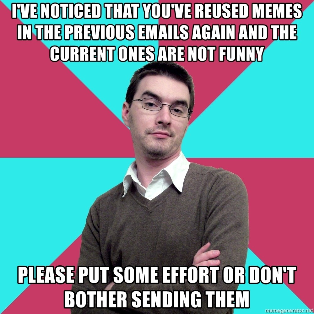 Privilege Denying Dude - I've noticed that you've reused memes in the previous emails again and the current ones are not funny Please Put some effort or don't Bother sending them