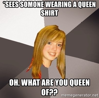 Musically Oblivious 8th Grader - *Sees somone wearing a queen shirt oh, what are you queen of??