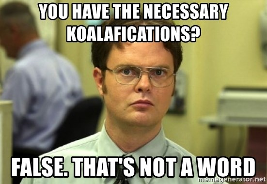 Dwight Meme - You have the necessary koalafications? False. That's not a word