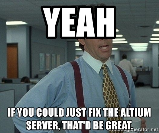 Office Space That Would Be Great - Yeah If you could just fix the altium server, that'd be great.