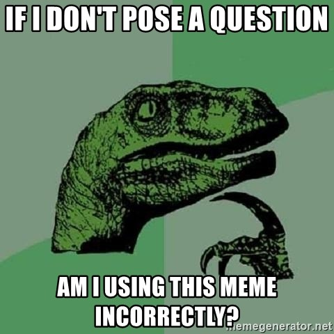 Philosoraptor - if i don't pose a question am i using this meme incorrectly?