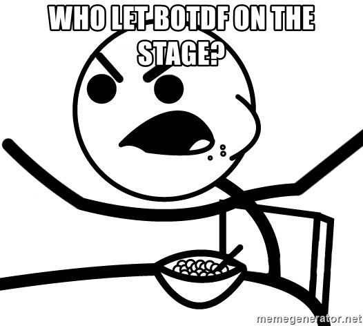 Cereal Guy Angry - who let botdf on the stage?